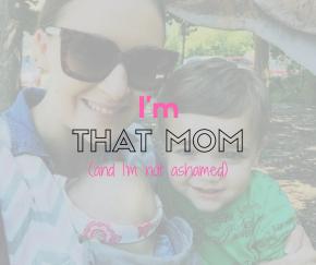 I'm THAT mom.  And I'm notashamed.